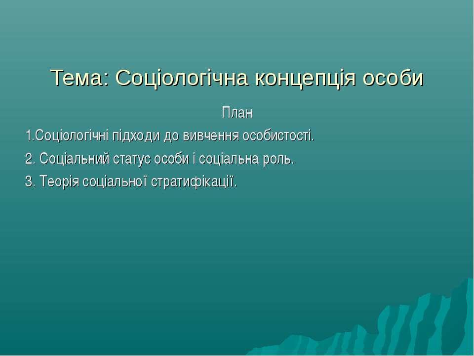 Тема: Соціологічна концепція особи План 1.Соціологічні підходи до вивчення ос...