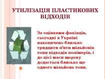 УТИЛІЗАЦІЯ ПЛАСТИКОВИХ ВІДХОДІВ  За оцінками фахівців, сьогодні в Україні на...