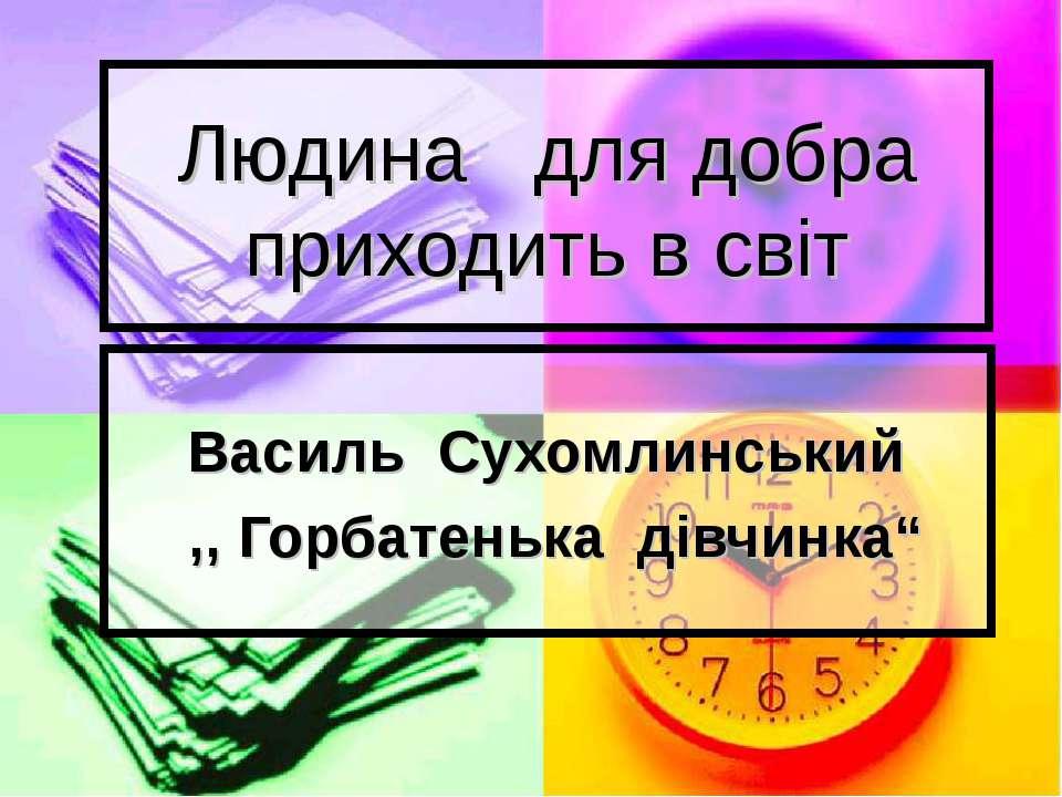 """Людина для добра приходить в світ Василь Сухомлинський ,, Горбатенька дівчинка"""""""