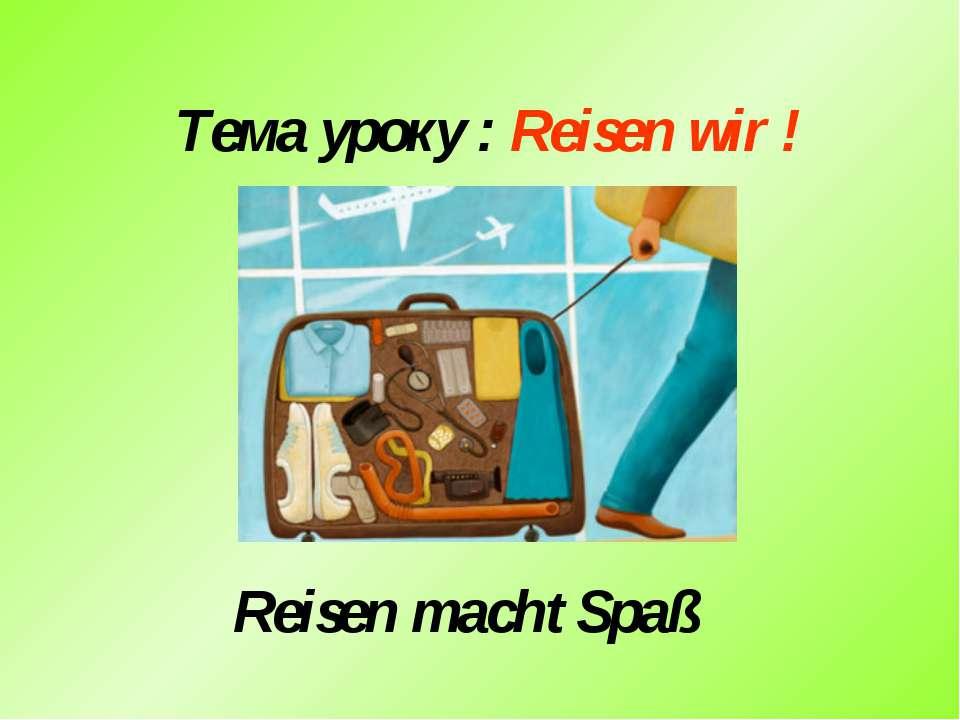 Тема уроку : Reisen wir ! Reisen machtSpaß