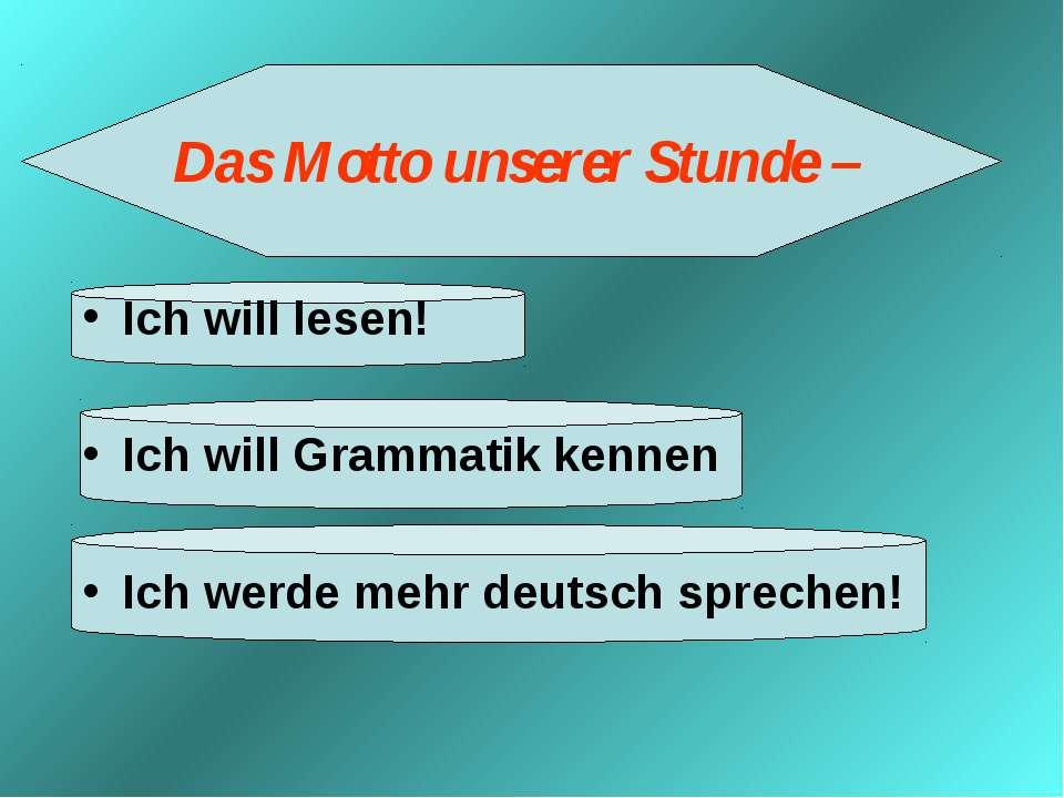 Das Motto unserer Stunde – Ich will lesen! Ich will Grammatik kennen Ich werd...
