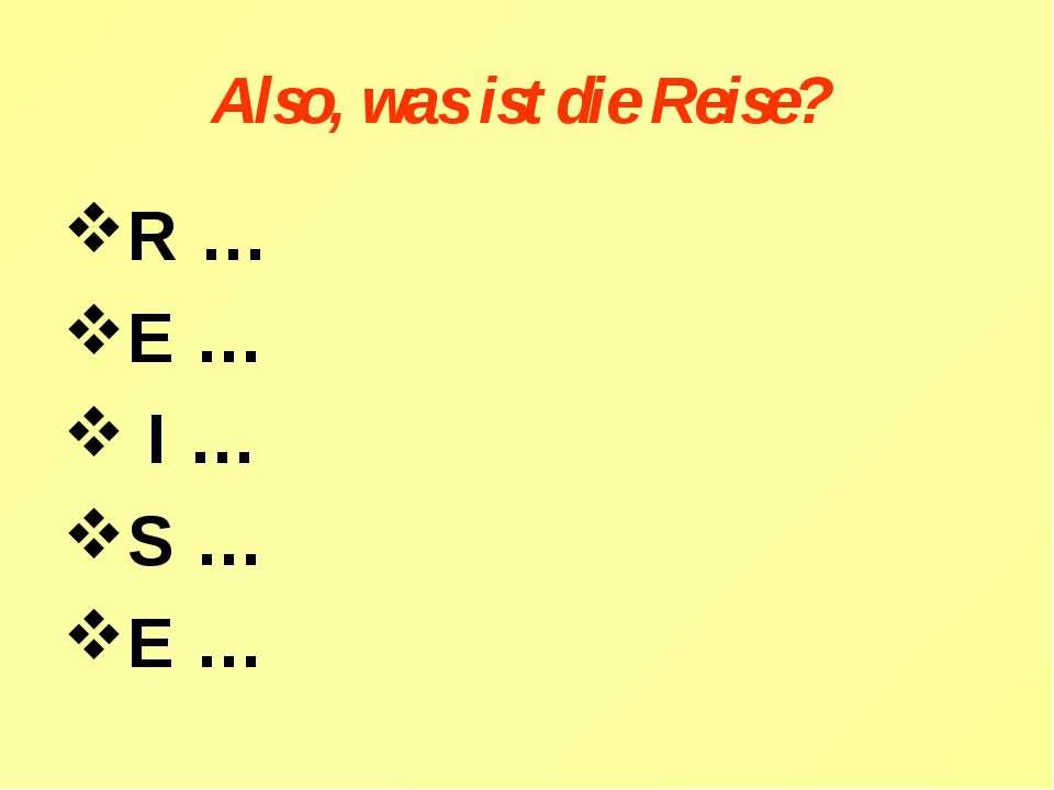 Also, was ist die Reise? R… E… I … S … E …