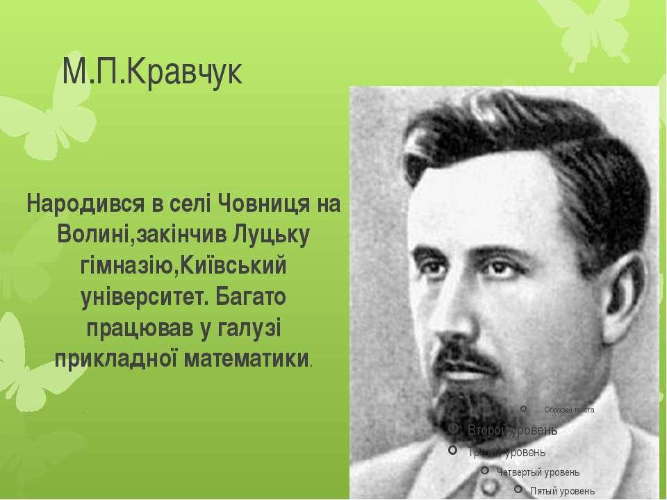 М.П.Кравчук Народився в селі Човниця на Волині,закінчив Луцьку гімназію,Київс...