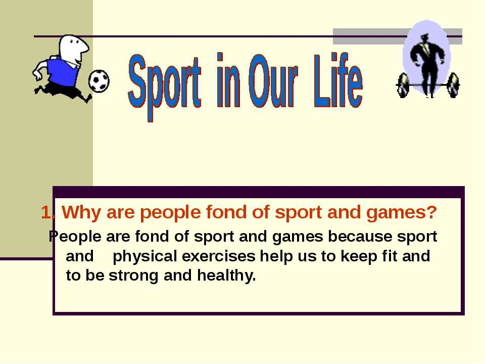 1. Why are people fond of sport and games? People are fond of sport and games...