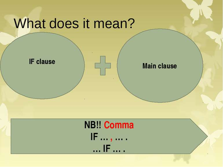 What does it mean? IF clause Main clause NB!! Comma IF … , … . … IF … .