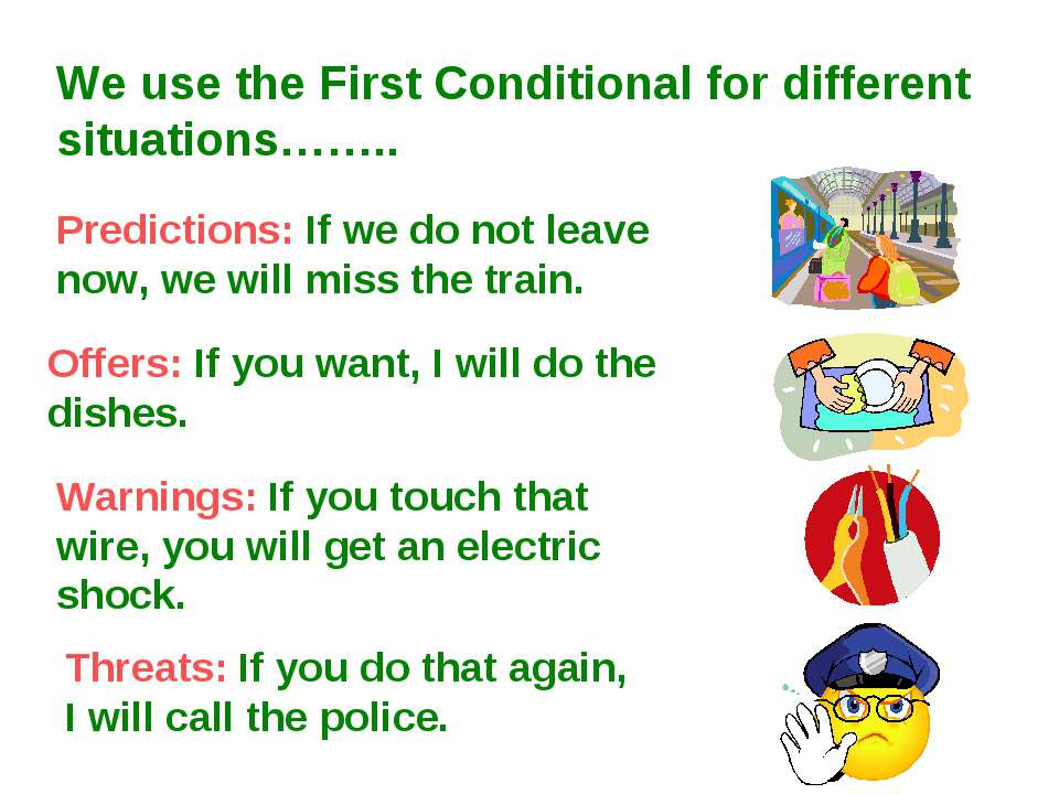We use the First Conditional for different situations…….. Predictions: If we ...