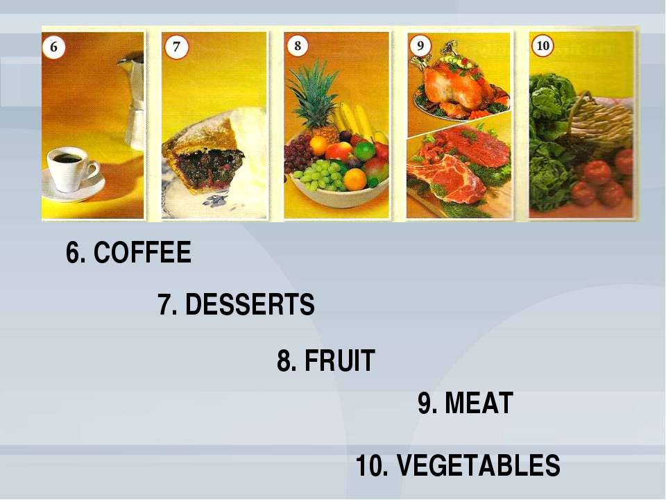 9. MEAT 8. FRUIT 7. DESSERTS 6. COFFEE 10. VEGETABLES