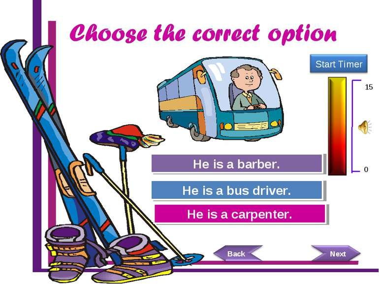 Try Again Great Job! He is a carpenter. He is a bus driver. Try Again He is a...