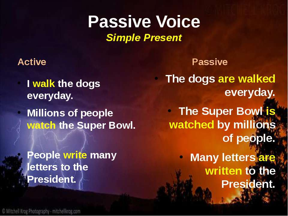 Passive Voice Simple Present Active I walk the dogs everyday. Millions of peo...