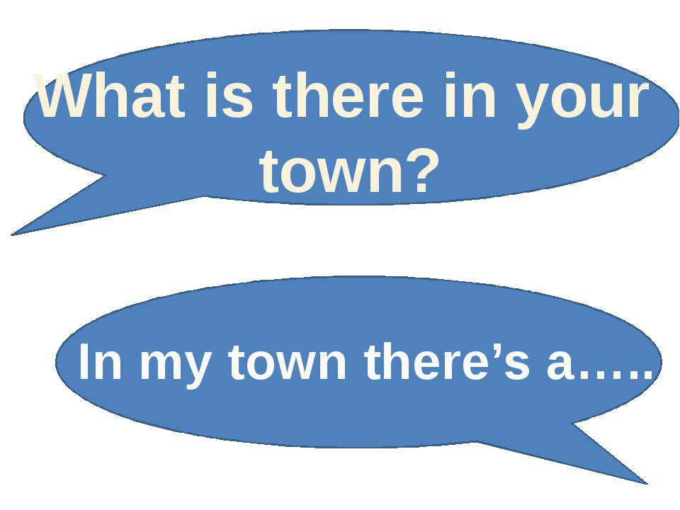 What is there in your town? In my town there's a…..