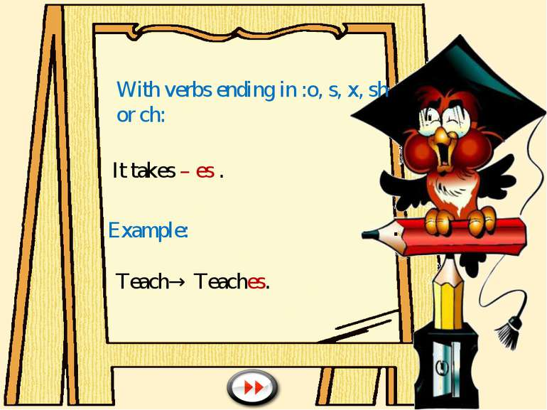 With verbs ending in :o, s, x, sh or ch: It takes – es . Example: Teach→ Teac...