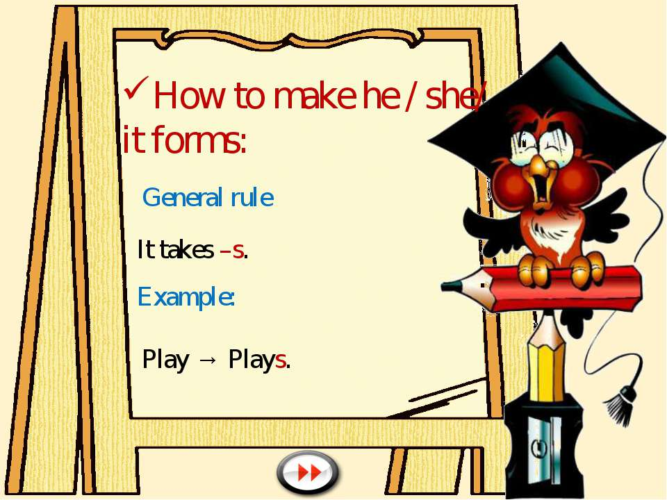 How to make he / she/ it forms: General rule It takes –s. Example: Play → Plays.