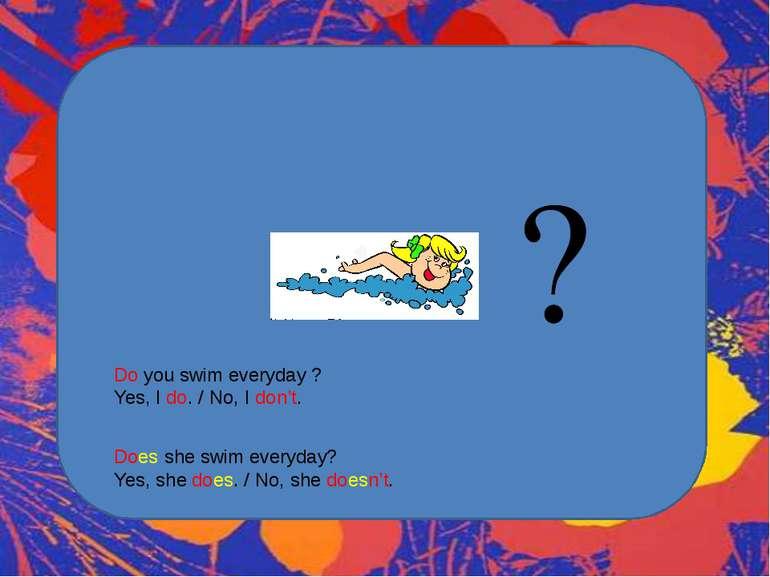 Do you swim everyday ? Yes, I do. / No, I don't. Does she swim everyday? Yes,...