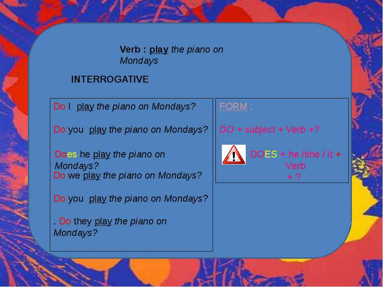 Verb : play the piano on Mondays INTERROGATIVE Do I play the piano on Mondays...
