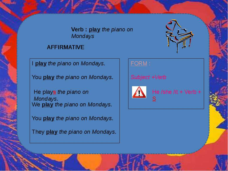 Verb : play the piano on Mondays AFFIRMATIVE I play the piano on Mondays. You...