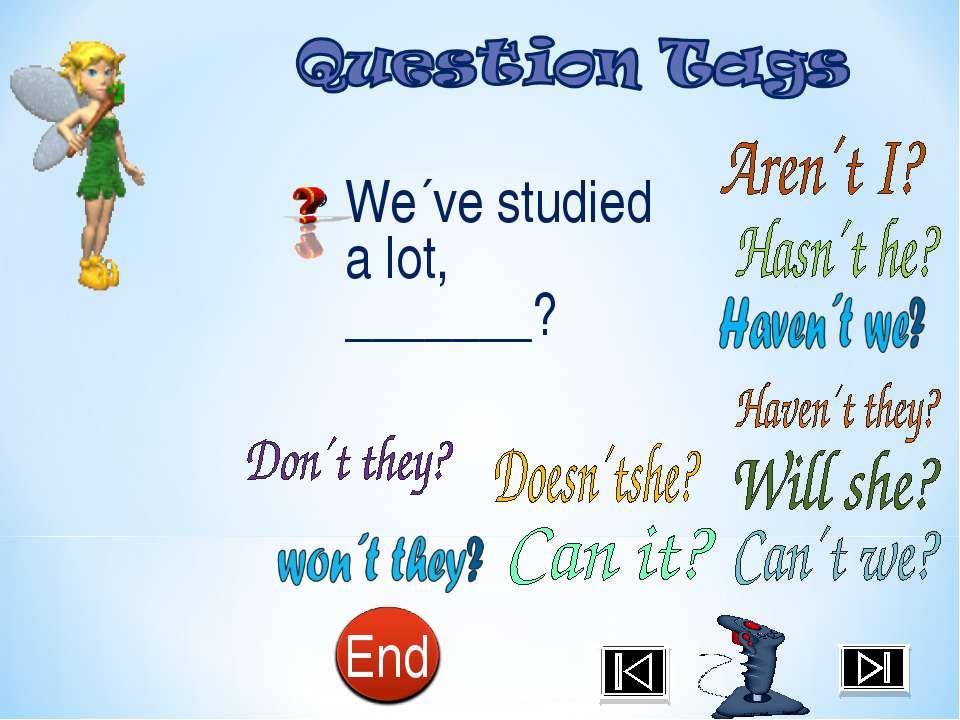 We´ve studied a lot, _______?