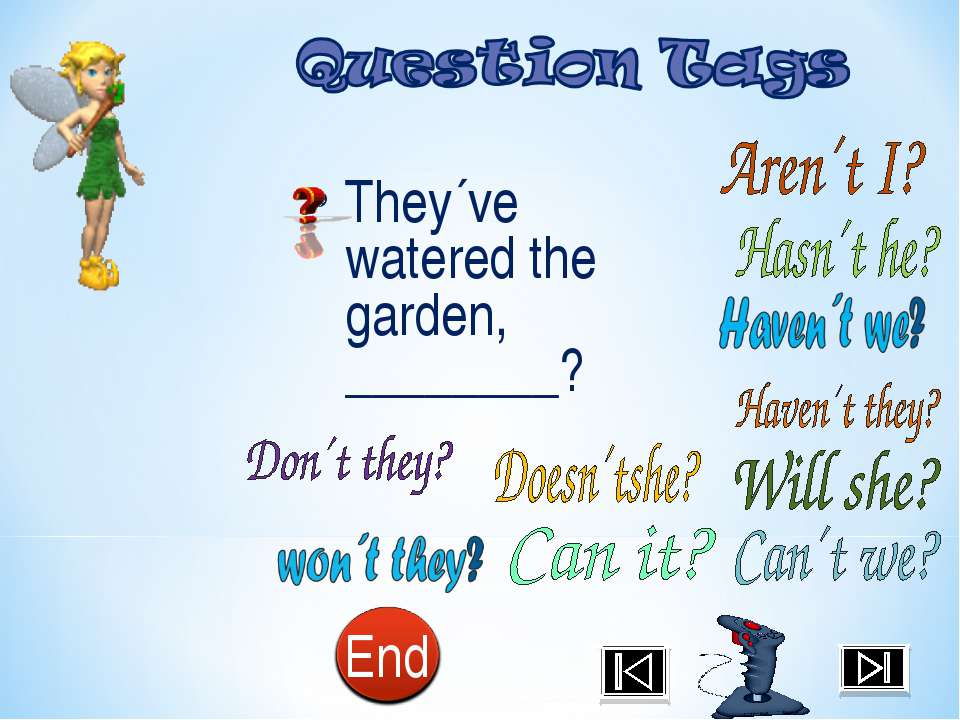 They´ve watered the garden, ________?