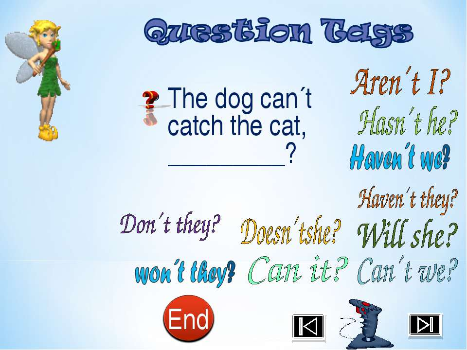 The dog can´t catch the cat, _________?