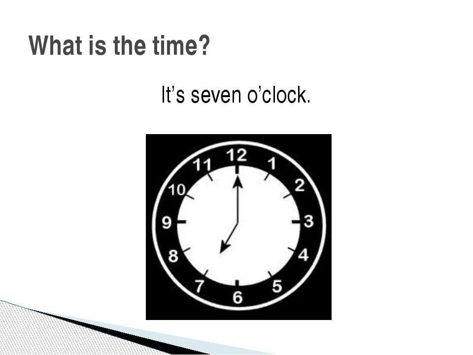 It's seven o'clock. What is the time?