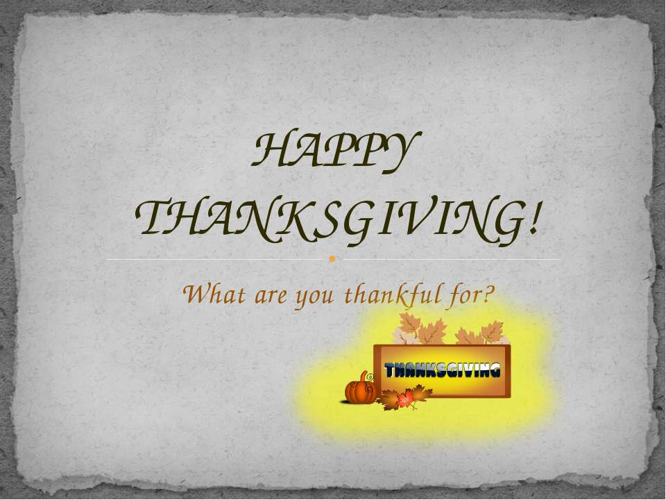 What are you thankful for? HAPPY THANKSGIVING!