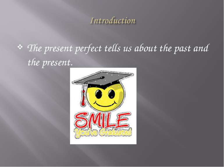 The present perfect tells us about the past and the present.