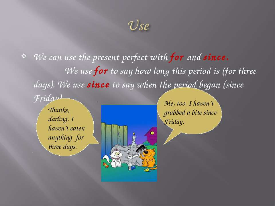 We can use the present perfect with for and since. We use for to say how long...