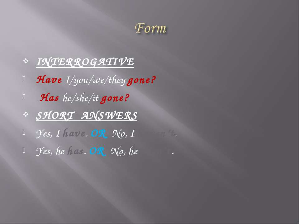 INTERROGATIVE Have I/you/we/they gone? Has he/she/it gone? SHORT ANSWERS Yes,...