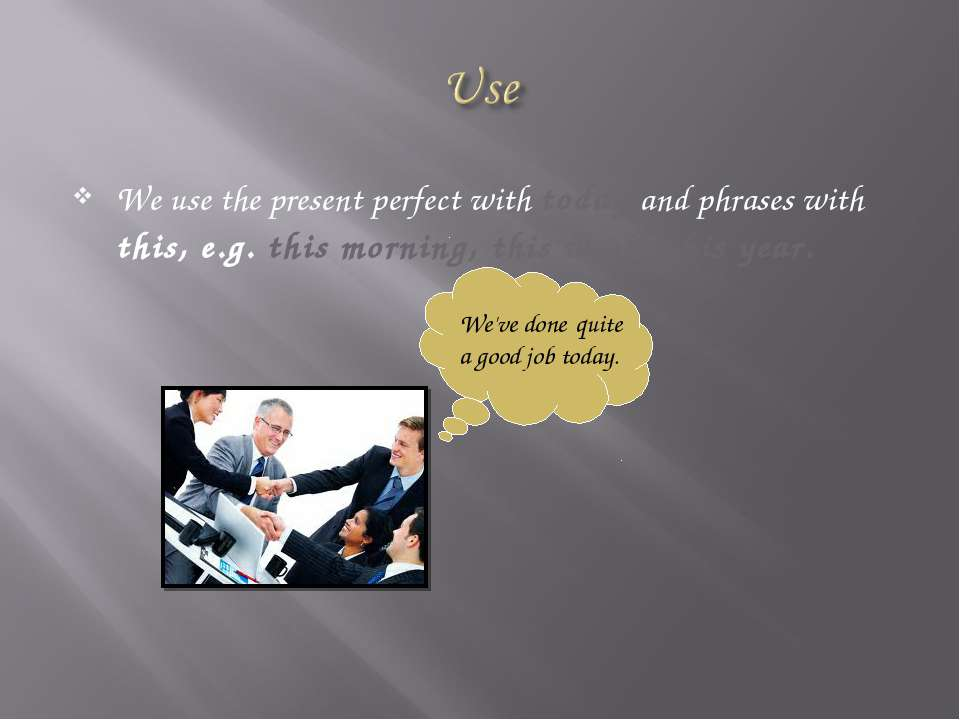 We use the present perfect with today and phrases with this, e.g. this mornin...
