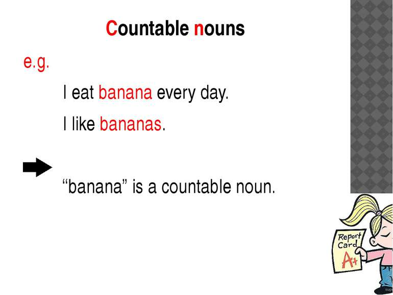 "Countable nouns e.g. I eat banana every day. I like bananas. ""banana"" is a co..."