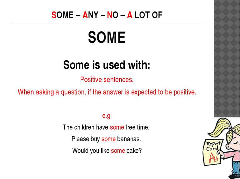 SOME – ANY – NO – A LOT OF SOME Some is used with: Positive sentences. When a...