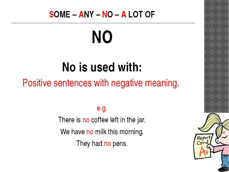 SOME – ANY – NO – A LOT OF NO No is used with: Positive sentences with negati...