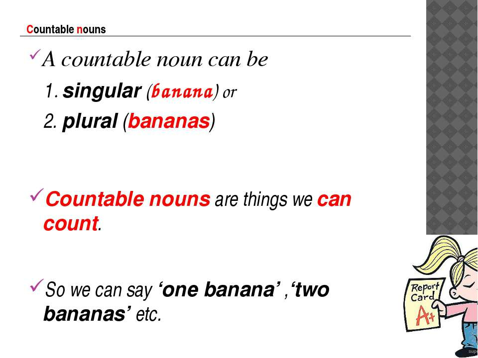 Countable nouns A countable noun can be 1. singular (banana) or 2. plural (ba...