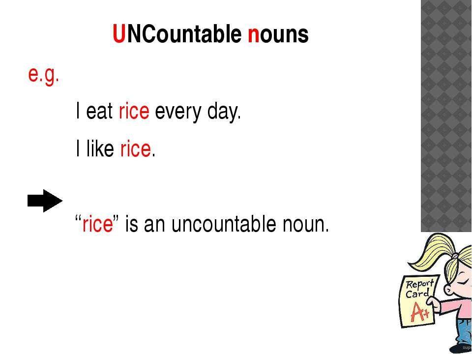 "UNCountable nouns e.g. I eat rice every day. I like rice. ""rice"" is an uncoun..."