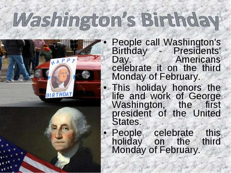 People call Washington's Birthday - Presidents' Day. Americans celebrate it o...