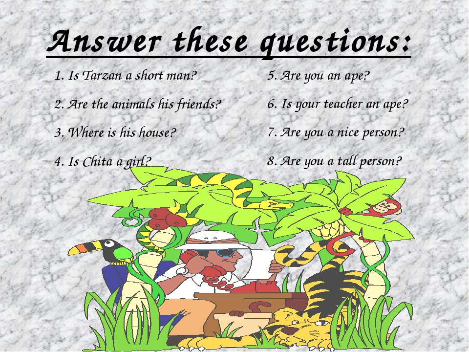 Answer these questions: 1. Is Tarzan a short man? 2. Are the animals his frie...