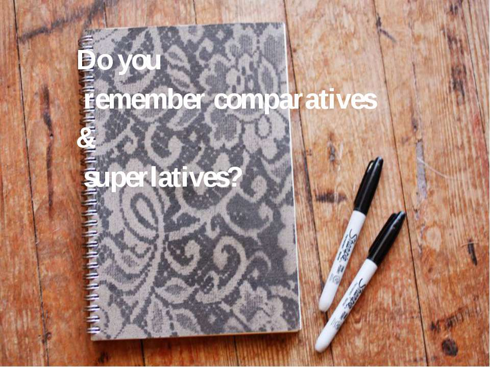 Do you remember comparatives & superlatives?