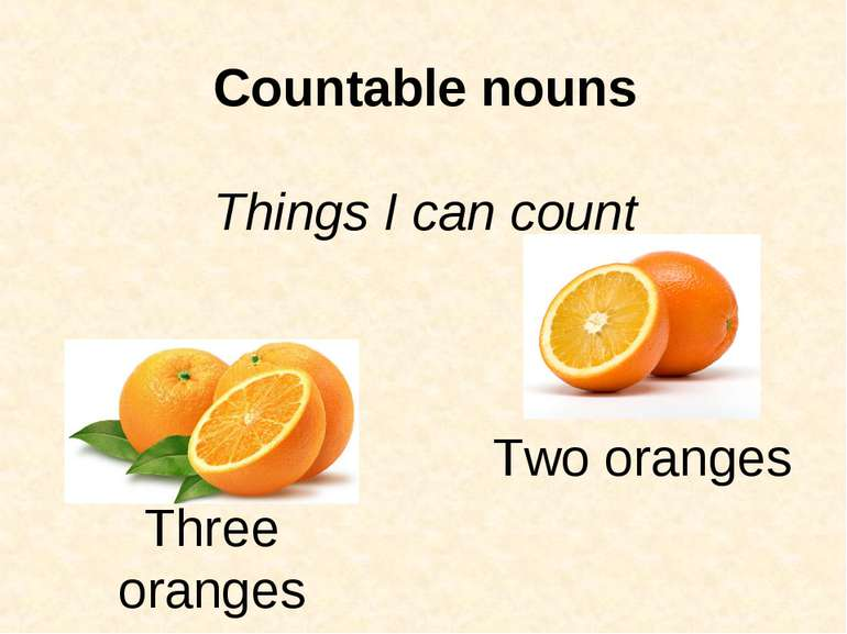 Countable nouns Things I can count Three oranges Two oranges