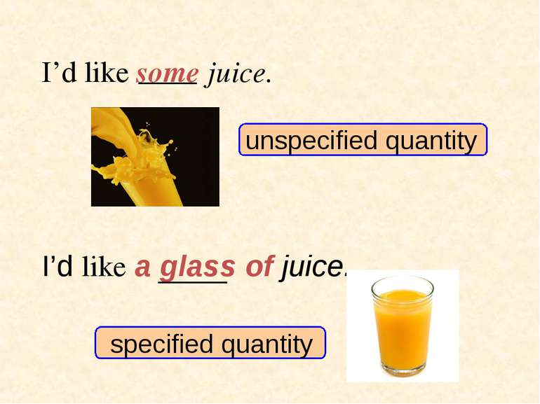 unspecified quantity specified quantity I'd like some juice. I'd like a glass...