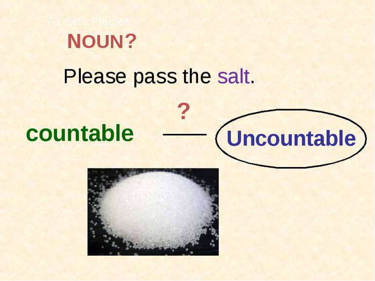 Please pass the salt. countable Uncountable 7-1 Let's Practice ? ? NOUN