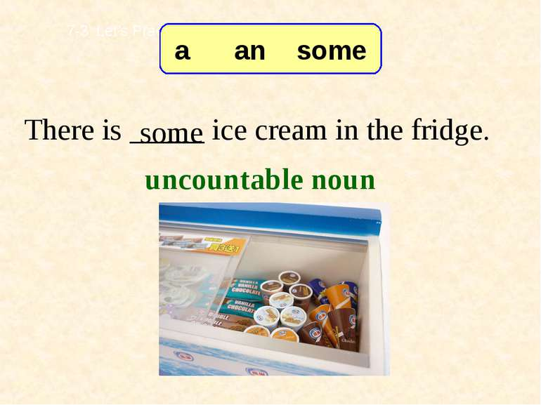 There is _____ ice cream in the fridge. some 7-3 Let's Practice uncountable n...