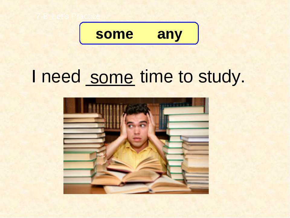 I need _____ time to study. some 7-8 Let's Practice some any