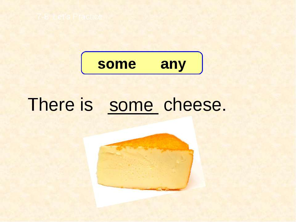 There is _____ cheese. some 7-8 Let's Practice some any