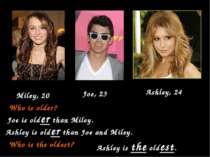 Joe, 23 Miley, 20 Ashley, 24 Who is older? Joe is older than Miley. Ashley is...