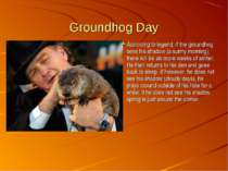 Groundhog Day According to legend, if the groundhog sees his shadow (a sunny ...