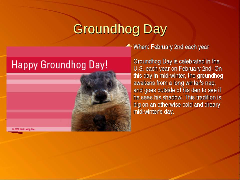 Groundhog Day When: February 2nd each year Groundhog Day is celebrated in the...