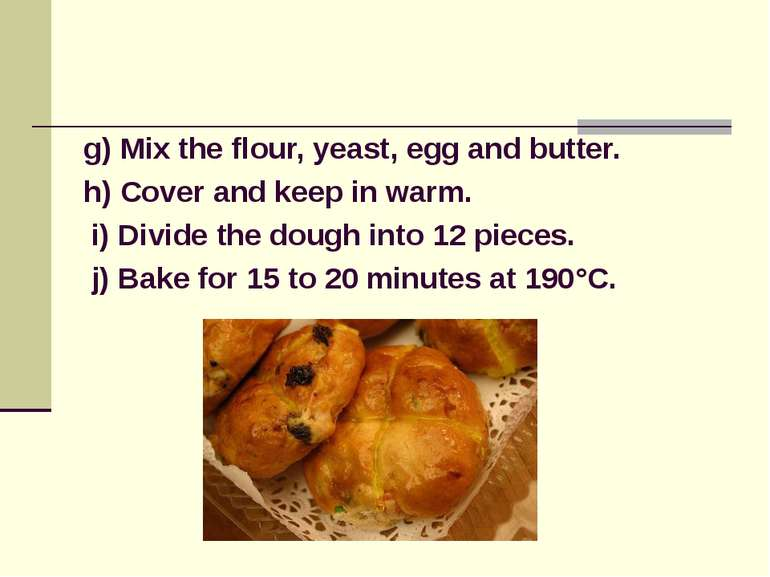 g) Mix the flour, yeast, egg and butter. h) Cover and keep in warm. i) Divide...