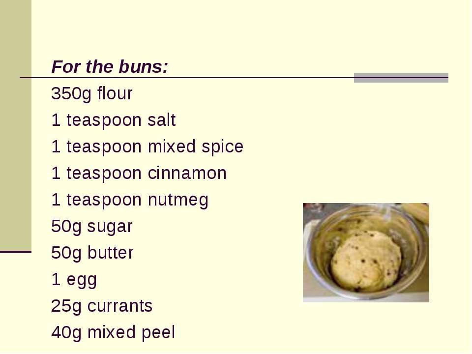 For the buns: 350g flour 1 teaspoon salt 1 teaspoon mixed spice 1 teaspoon ci...