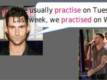 We usually practise on Tuesday. Last week, we practised on Wednesday.
