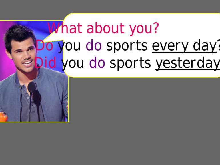 Do you do sports every day? Did you do sports yesterday? What about you?