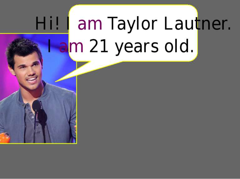 Hi! I am Taylor Lautner. I am 21 years old.